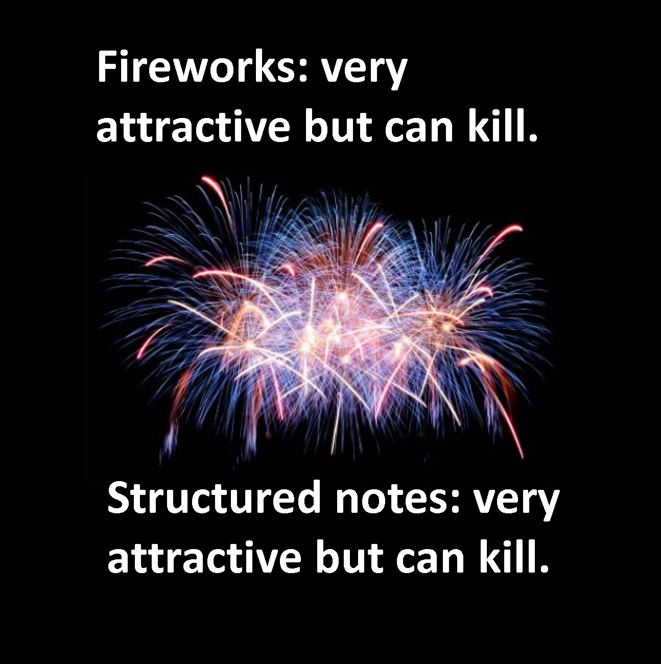 Structured notes are as dangerous as fireworks and should only be used by qualified, licensed professionals.